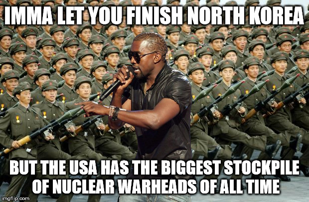 oppa gangsta style | IMMA LET YOU FINISH NORTH KOREA BUT THE USA HAS THE BIGGEST STOCKPILE OF NUCLEAR WARHEADS OF ALL TIME | image tagged in north korea,oppa,kanye | made w/ Imgflip meme maker
