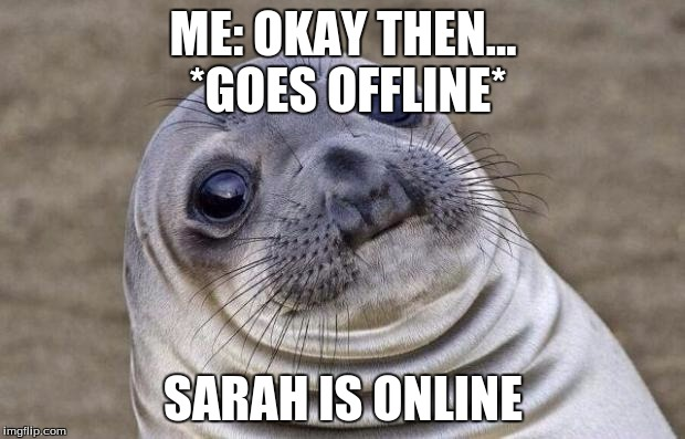 Awkward Moment Sealion Meme | ME: OKAY THEN... *GOES OFFLINE* SARAH IS ONLINE | image tagged in memes,awkward moment sealion | made w/ Imgflip meme maker