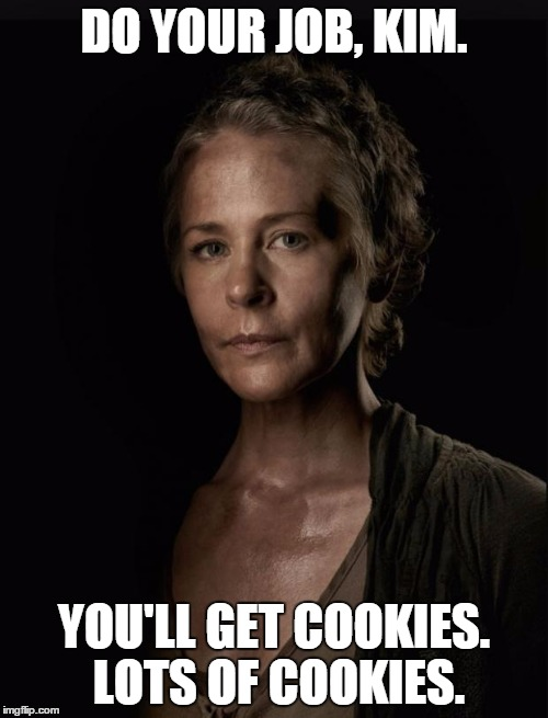 Carol walking dead | DO YOUR JOB, KIM. YOU'LL GET COOKIES. LOTS OF COOKIES. | image tagged in carol walking dead | made w/ Imgflip meme maker