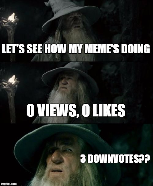Confused Gandalf Meme | LET'S SEE HOW MY MEME'S DOING 0 VIEWS, 0 LIKES 3 DOWNVOTES?? | image tagged in memes,confused gandalf | made w/ Imgflip meme maker
