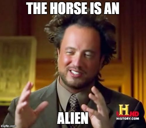 Ancient Aliens Meme | THE HORSE IS AN ALIEN | image tagged in memes,ancient aliens | made w/ Imgflip meme maker