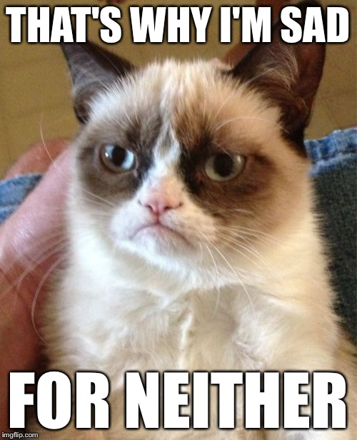 Grumpy Cat Meme | THAT'S WHY I'M SAD FOR NEITHER | image tagged in memes,grumpy cat | made w/ Imgflip meme maker