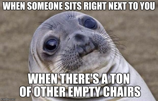 Awkward Moment Sealion | WHEN SOMEONE SITS RIGHT NEXT TO YOU WHEN THERE'S A TON OF OTHER EMPTY CHAIRS | image tagged in memes,awkward moment sealion | made w/ Imgflip meme maker
