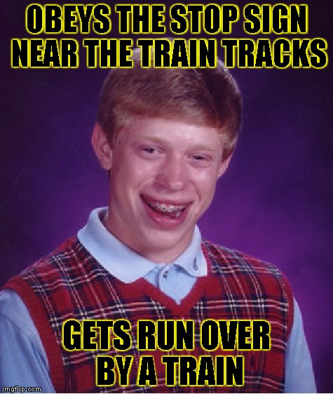 Bad Luck Brian Meme | OBEYS THE STOP SIGN NEAR THE TRAIN TRACKS GETS RUN OVER BY A TRAIN | image tagged in memes,bad luck brian | made w/ Imgflip meme maker
