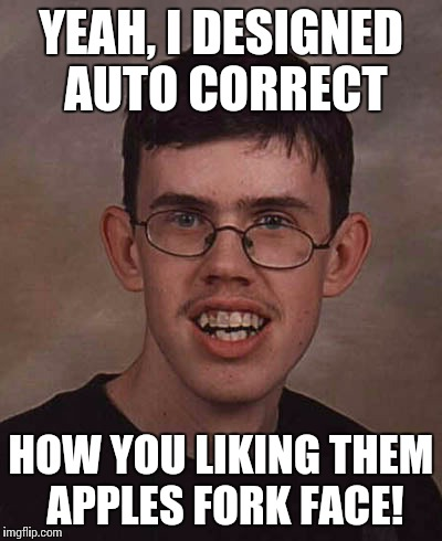 Fork face | YEAH, I DESIGNED AUTO CORRECT HOW YOU LIKING THEM APPLES FORK FACE! | image tagged in troll face,funny face,invented | made w/ Imgflip meme maker