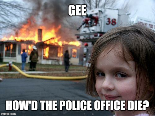 Disaster Girl Meme | GEE HOW'D THE POLICE OFFICE DIE? | image tagged in memes,disaster girl | made w/ Imgflip meme maker