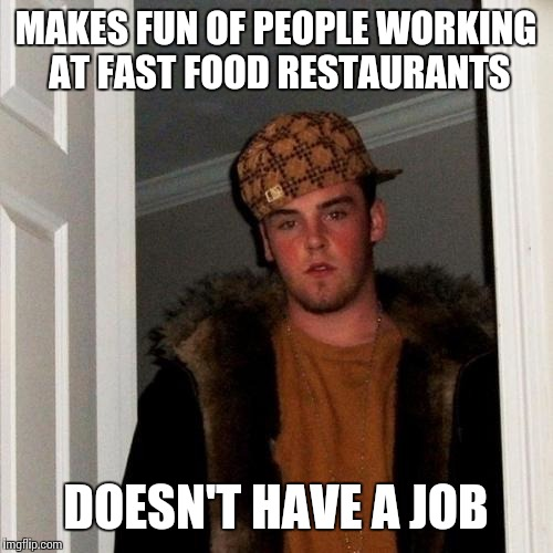 Scumbag Steve Meme | MAKES FUN OF PEOPLE WORKING AT FAST FOOD RESTAURANTS DOESN'T HAVE A JOB | image tagged in memes,scumbag steve | made w/ Imgflip meme maker