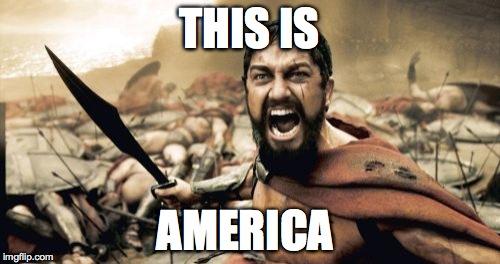 Sparta Leonidas Meme | THIS IS AMERICA | image tagged in memes,sparta leonidas | made w/ Imgflip meme maker
