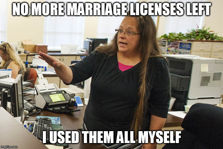 Out of licenses | NO MORE MARRIAGE LICENSES LEFT I USED THEM ALL MYSELF | image tagged in kim davis,gay marriage,christianity | made w/ Imgflip meme maker