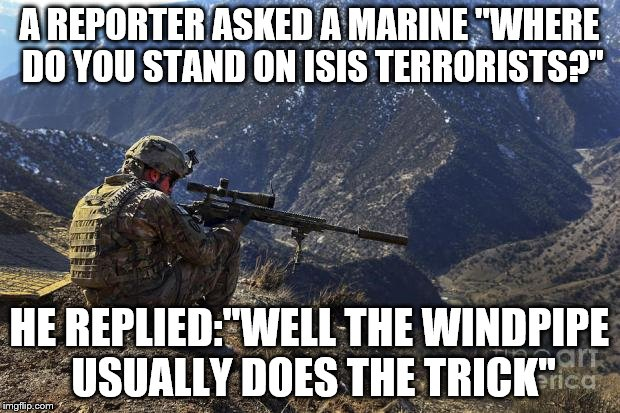 marines run | A REPORTER ASKED A MARINE ''WHERE DO YOU STAND ON ISIS TERRORISTS?'' HE REPLIED:''WELL THE WINDPIPE USUALLY DOES THE TRICK'' | image tagged in marines run | made w/ Imgflip meme maker