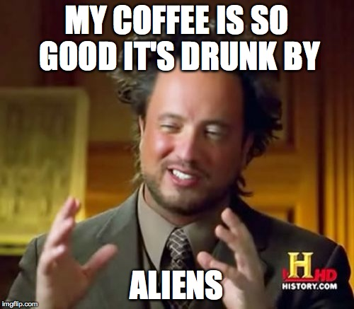 Ancient Aliens Meme | MY COFFEE IS SO GOOD IT'S DRUNK BY ALIENS | image tagged in memes,ancient aliens | made w/ Imgflip meme maker