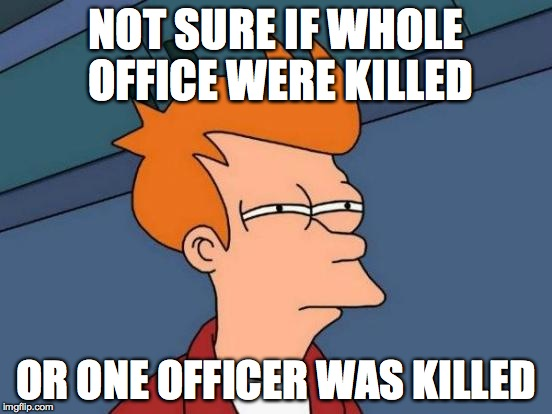 Futurama Fry Meme | NOT SURE IF WHOLE OFFICE WERE KILLED OR ONE OFFICER WAS KILLED | image tagged in memes,futurama fry | made w/ Imgflip meme maker