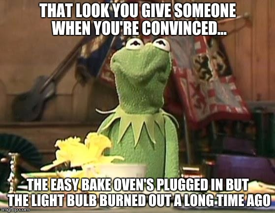 disgusted kermit | THAT LOOK YOU GIVE SOMEONE WHEN YOU'RE CONVINCED... THE EASY BAKE OVEN'S PLUGGED IN BUT THE LIGHT BULB BURNED OUT A LONG TIME AGO | image tagged in disgusted kermit | made w/ Imgflip meme maker