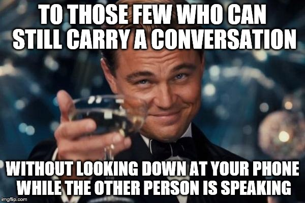 Leonardo Dicaprio Cheers Meme | TO THOSE FEW WHO CAN STILL CARRY A CONVERSATION WITHOUT LOOKING DOWN AT YOUR PHONE WHILE THE OTHER PERSON IS SPEAKING | image tagged in memes,leonardo dicaprio cheers | made w/ Imgflip meme maker