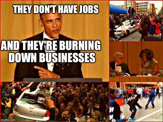Obama and Baltimore | THEY DON'T HAVE JOBS AND THEY'RE BURNING DOWN BUSINESSES | image tagged in obama and baltimore | made w/ Imgflip meme maker