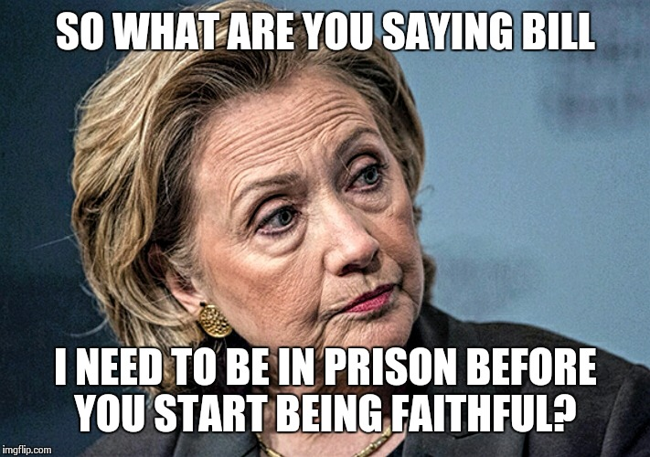 Hilary stare | SO WHAT ARE YOU SAYING BILL I NEED TO BE IN PRISON BEFORE YOU START BEING FAITHFUL? | image tagged in hilary stare | made w/ Imgflip meme maker