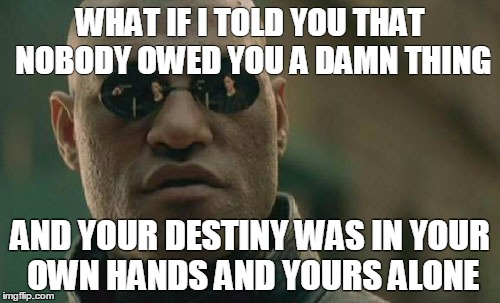 Matrix Morpheus Meme | WHAT IF I TOLD YOU THAT NOBODY OWED YOU A DAMN THING AND YOUR DESTINY WAS IN YOUR OWN HANDS AND YOURS ALONE | image tagged in memes,matrix morpheus | made w/ Imgflip meme maker