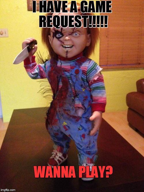Chucky | I HAVE A GAME REQUEST!!!!! WANNA PLAY? | image tagged in chucky | made w/ Imgflip meme maker