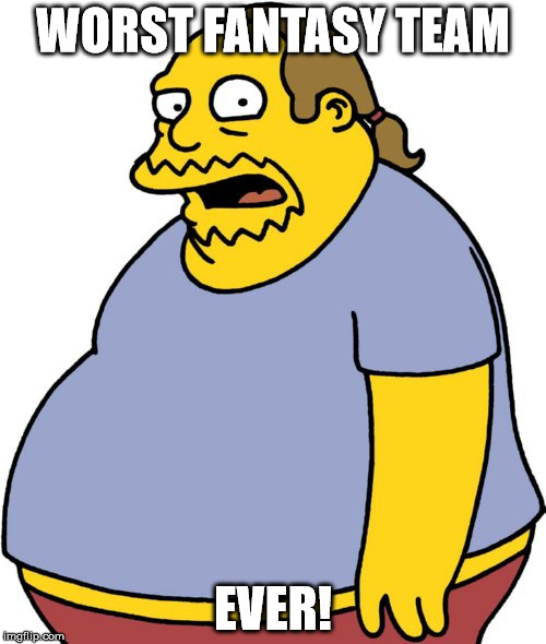 Comic Book Guy Meme | WORST FANTASY TEAM EVER! | image tagged in memes,comic book guy | made w/ Imgflip meme maker