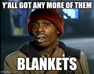 y'all got any more of them | Y'ALL GOT ANY MORE OF THEM BLANKETS | image tagged in y'all got any more of them,AdviceAnimals | made w/ Imgflip meme maker