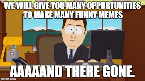 Aaaaand Its Gone Meme | WE WILL GIVE YOU MANY OPPURTUNITIES TO MAKE MANY FUNNY MEMES AAAAAND THERE GONE. | image tagged in memes,aaaaand its gone | made w/ Imgflip meme maker