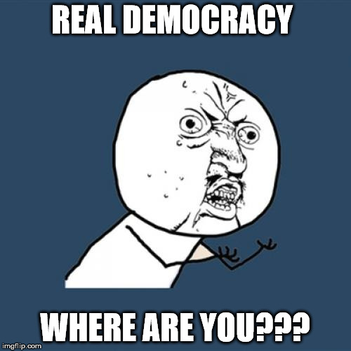Y U No Meme | REAL DEMOCRACY WHERE ARE YOU??? | image tagged in memes,y u no | made w/ Imgflip meme maker
