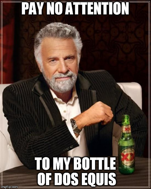 The Most Interesting Man In The World Meme | PAY NO ATTENTION TO MY BOTTLE OF DOS EQUIS | image tagged in memes,the most interesting man in the world | made w/ Imgflip meme maker