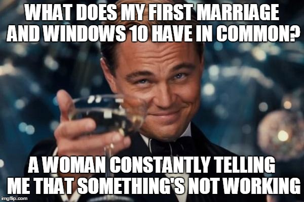 Leonardo Dicaprio Cheers | WHAT DOES MY FIRST MARRIAGE AND WINDOWS 10 HAVE IN COMMON? A WOMAN CONSTANTLY TELLING ME THAT SOMETHING'S NOT WORKING | image tagged in memes,leonardo dicaprio cheers | made w/ Imgflip meme maker