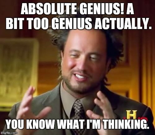 Ancient Aliens Meme | ABSOLUTE GENIUS! A BIT TOO GENIUS ACTUALLY. YOU KNOW WHAT I'M THINKING. | image tagged in memes,ancient aliens | made w/ Imgflip meme maker