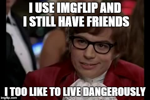 I TOO LIKE TO LIVE DANGEROUSLY | I USE IMGFLIP AND I STILL HAVE FRIENDS I TOO LIKE TO LIVE DANGEROUSLY | image tagged in i too like to live dangerously | made w/ Imgflip meme maker