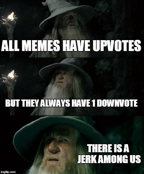 Confused Gandalf Meme | ALL MEMES HAVE UPVOTES BUT THEY ALWAYS HAVE 1 DOWNVOTE THERE IS A JERK AMONG US | image tagged in memes,confused gandalf | made w/ Imgflip meme maker