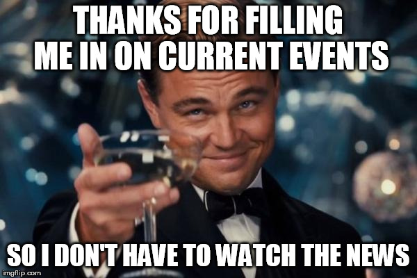 Leonardo Dicaprio Cheers Meme | THANKS FOR FILLING ME IN ON CURRENT EVENTS SO I DON'T HAVE TO WATCH THE NEWS | image tagged in memes,leonardo dicaprio cheers | made w/ Imgflip meme maker