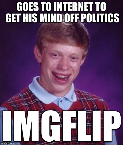 Bad Luck Brian Meme | GOES TO INTERNET TO GET HIS MIND OFF POLITICS IMGFLIP | image tagged in memes,bad luck brian | made w/ Imgflip meme maker