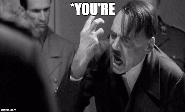 Angry Hitler | *YOU'RE | image tagged in angry hitler | made w/ Imgflip meme maker