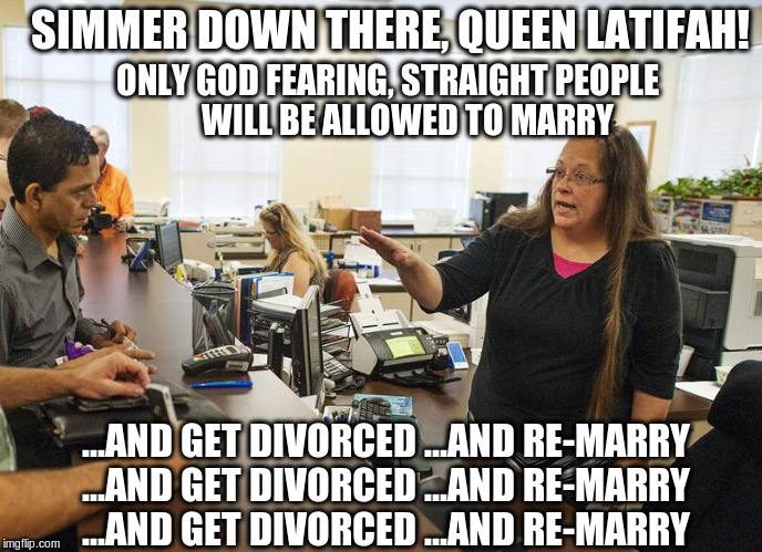 Kim Davis, simmer down! | SIMMER DOWN THERE, QUEEN LATIFAH! ONLY GOD FEARING, STRAIGHT PEOPLE       WILL BE ALLOWED TO MARRY ...AND GET DIVORCED ...AND RE-MARRY ...AN | image tagged in kim davis simmer down gay person,bigotry,homophobic,hypocrite | made w/ Imgflip meme maker
