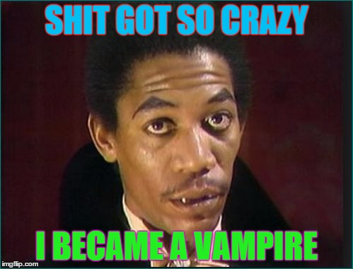 SHIT GOT SO CRAZY I BECAME A VAMPIRE | image tagged in morganvampire | made w/ Imgflip meme maker