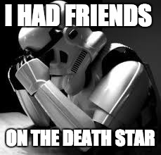 Crying stormtrooper | I HAD FRIENDS ON THE DEATH STAR | image tagged in crying stormtrooper | made w/ Imgflip meme maker