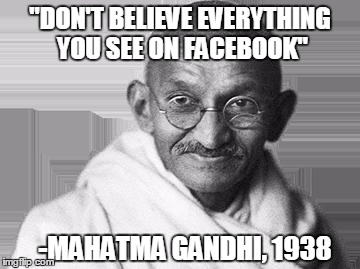 "Ghandi | ""DON'T BELIEVE EVERYTHING YOU SEE ON FACEBOOK"" -MAHATMA GANDHI, 1938 