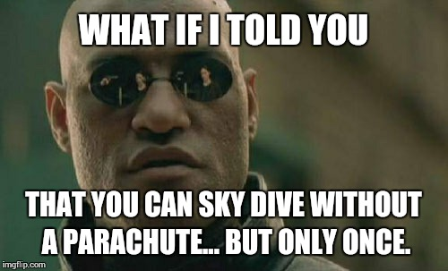 Matrix Morpheus Meme | WHAT IF I TOLD YOU THAT YOU CAN SKY DIVE WITHOUT A PARACHUTE... BUT ONLY ONCE. | image tagged in memes,matrix morpheus | made w/ Imgflip meme maker