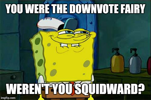 Dont You Squidward Meme | YOU WERE THE DOWNVOTE FAIRY WEREN'T YOU SQUIDWARD? | image tagged in memes,dont you squidward | made w/ Imgflip meme maker