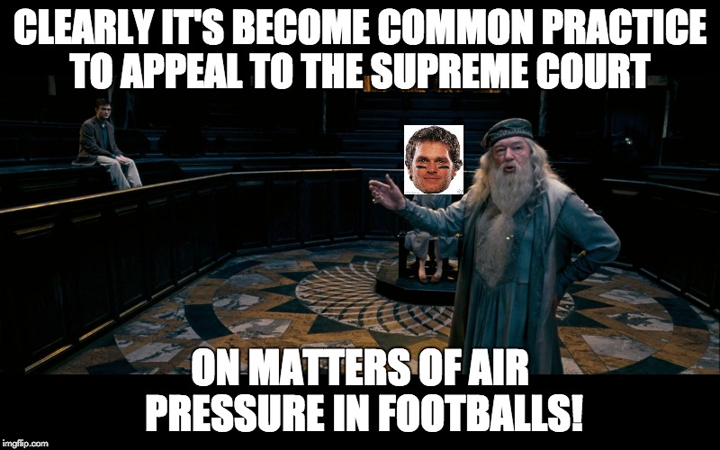 CLEARLY IT'S BECOME COMMON PRACTICE TO APPEAL TO THE SUPREME COURT ON MATTERS OF AIR PRESSURE IN FOOTBALLS! | image tagged in dumbledoretestify | made w/ Imgflip meme maker