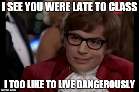 I Too Like To Live Dangerously Meme | I SEE YOU WERE LATE TO CLASS I TOO LIKE TO LIVE DANGEROUSLY | image tagged in memes,i too like to live dangerously | made w/ Imgflip meme maker