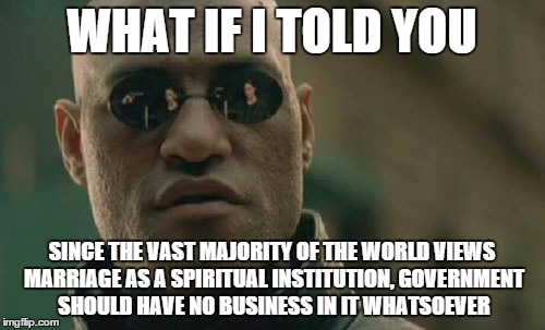 Matrix Morpheus Meme | WHAT IF I TOLD YOU SINCE THE VAST MAJORITY OF THE WORLD VIEWS MARRIAGE AS A SPIRITUAL INSTITUTION, GOVERNMENT SHOULD HAVE NO BUSINESS IN IT  | image tagged in memes,matrix morpheus | made w/ Imgflip meme maker