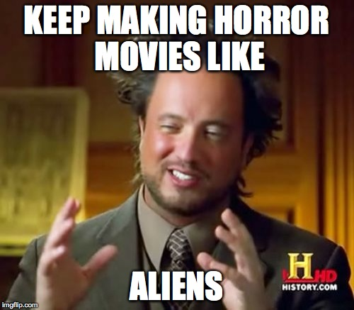 Ancient Aliens Meme | KEEP MAKING HORROR MOVIES LIKE ALIENS | image tagged in memes,ancient aliens | made w/ Imgflip meme maker
