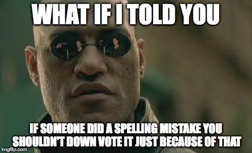 Seems like no one has a good reason for downvoting a meme/comment with a spelling mistake | WHAT IF I TOLD YOU IF SOMEONE DID A SPELLING MISTAKE YOU SHOULDN'T DOWN VOTE IT JUST BECAUSE OF THAT | image tagged in memes,matrix morpheus,spelling,mistake,imgflip,srsly | made w/ Imgflip meme maker