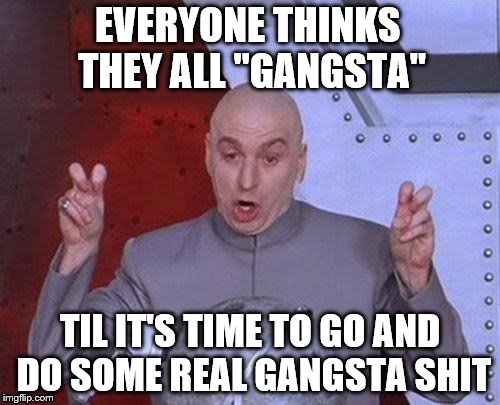 "Dr Evil Laser Meme | EVERYONE THINKS THEY ALL ""GANGSTA"" TIL IT'S TIME TO GO AND DO SOME REAL GANGSTA SHIT 