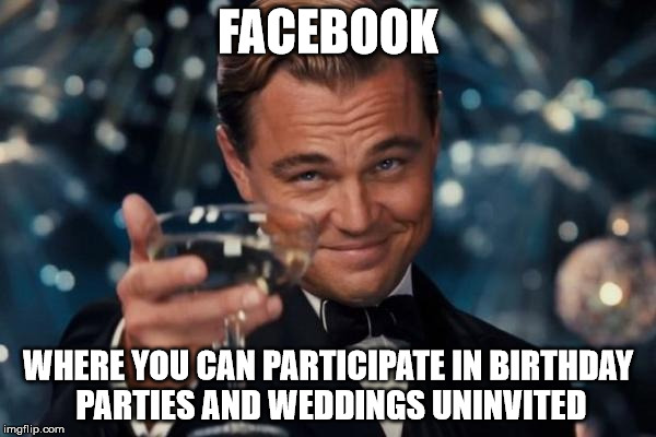 Leonardo Dicaprio Cheers | FACEBOOK WHERE YOU CAN PARTICIPATE IN BIRTHDAY PARTIES AND WEDDINGS UNINVITED | image tagged in memes,leonardo dicaprio cheers | made w/ Imgflip meme maker