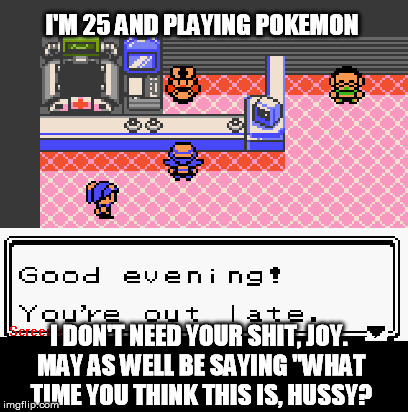 "Judge Joy | I'M 25 AND PLAYING POKEMON I DON'T NEED YOUR SHIT, JOY. MAY AS WELL BE SAYING ""WHAT TIME YOU THINK THIS IS, HUSSY? 