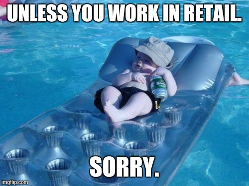 Here's to a 3 day weekend! | UNLESS YOU WORK IN RETAIL. SORRY. | image tagged in memes,fim de semana | made w/ Imgflip meme maker