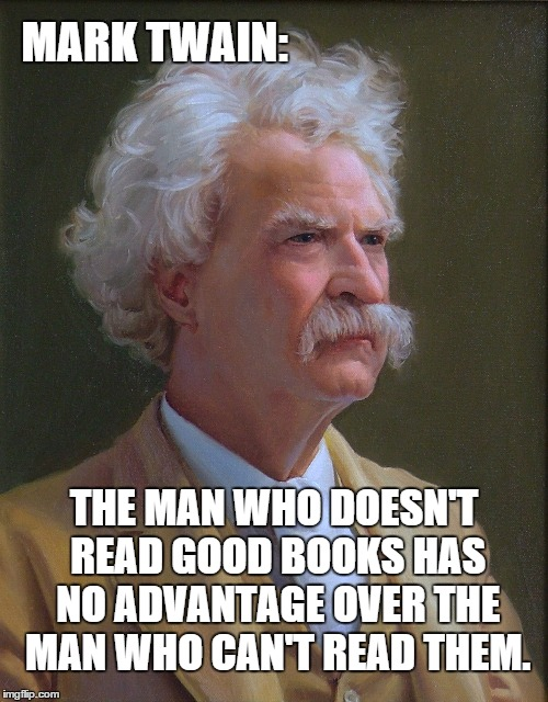 Mark Twain | MARK TWAIN: THE MAN WHO DOESN'T READ GOOD BOOKS HAS NO ADVANTAGE OVER THE MAN WHO CAN'T READ THEM. | image tagged in mark twain,reading,newspaper,books,literature | made w/ Imgflip meme maker